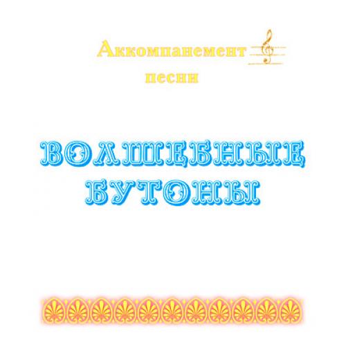 """Аккомпанемент песни """"ВОЛШЕБНЫЕ БУТОНЫ"""" (выпуск 2)"""