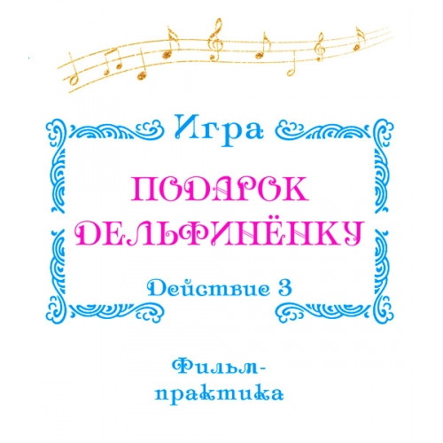 """Фильм-практика ИГРА """"Подарок Дельфинёнку"""". Действие 3"""
