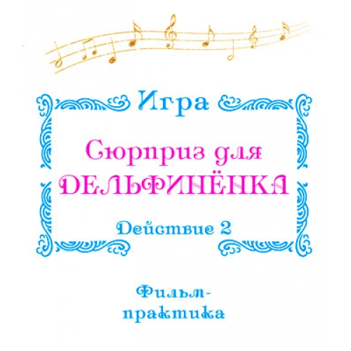 """Фильм-практика ИГРА """"Сюрприз для Дельфинёнка"""". Действие 2"""