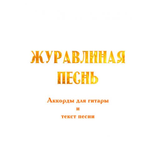 """""""ЖУРАВЛИНАЯ ПЕСНЬ"""". Аккорды для гитары и текст песни"""