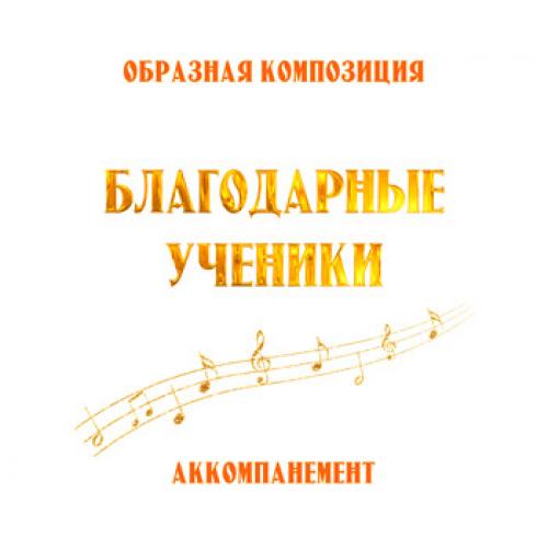"""Аккомпанемент композиции """"БЛАГОДАРНЫЕ УЧЕНИКИ"""". CD"""
