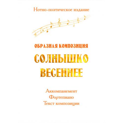 """Нотно-поэтическое издание """"Образная композиция СОЛНЫШКО ВЕСЕННЕЕ"""""""