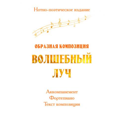 """Нотно-поэтическое издание """"Образная композиция ВОЛШЕБНЫЙ ЛУЧ"""""""
