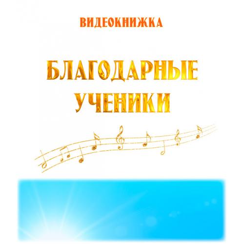"""Видеокнижка """"БЛАГОДАРНЫЕ УЧЕНИКИ"""". FullHD"""