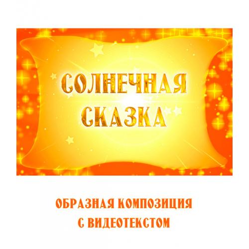 """Образная композиция """"СОЛНЕЧНАЯ СКАЗКА"""" (выпуск 2), с видеотекстом"""