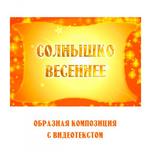 """Образная композиция """"СОЛНЫШКО ВЕСЕННЕЕ"""" (выпуск 2), с видеотекстом. FullHD"""