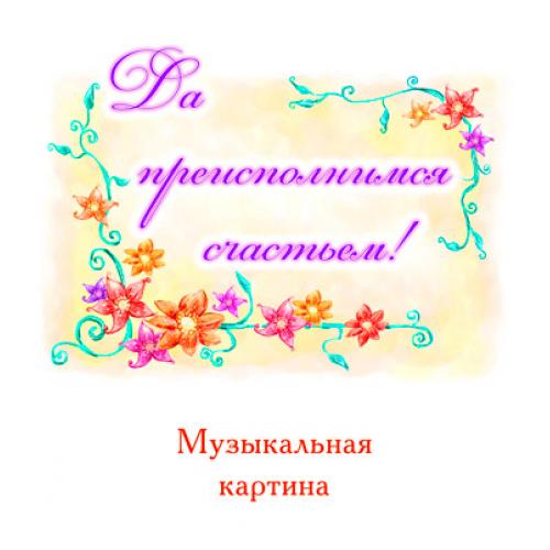 """Музыкальная картина """"ДА ПРЕИСПОЛНИМСЯ СЧАСТЬЕМ!"""""""